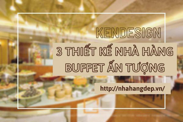 3 Thiết Kế Nhà Hàng Buffet ấn Tượng